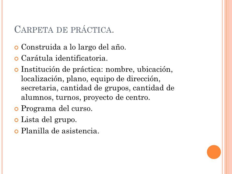 C ARPETA DE PRÁCTICA. Construida a lo largo del año. Carátula identificatoria. Institución de práctica: nombre, ubicación, localización, plano, equipo
