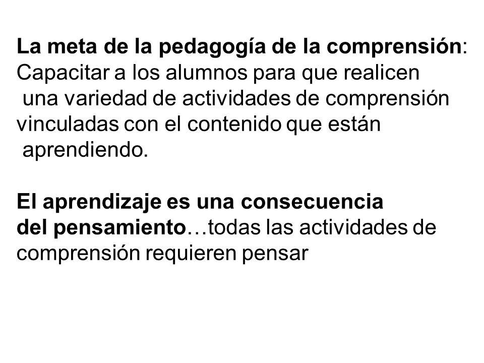 La meta de la pedagogía de la comprensión: Capacitar a los alumnos para que realicen una variedad de actividades de comprensión vinculadas con el contenido que están aprendiendo.