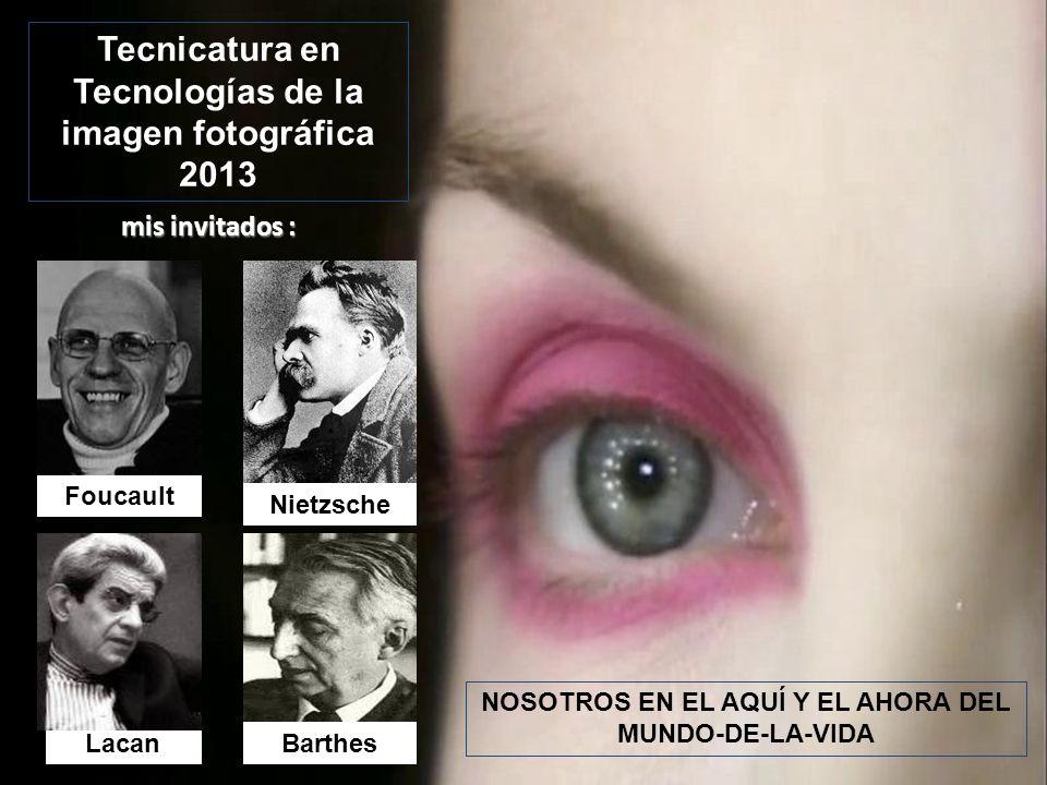 Nietzsche BarthesLacan Foucault mis invitados : NOSOTROS EN EL AQUÍ Y EL AHORA DEL MUNDO-DE-LA-VIDA Tecnicatura en Tecnologías de la imagen fotográfic
