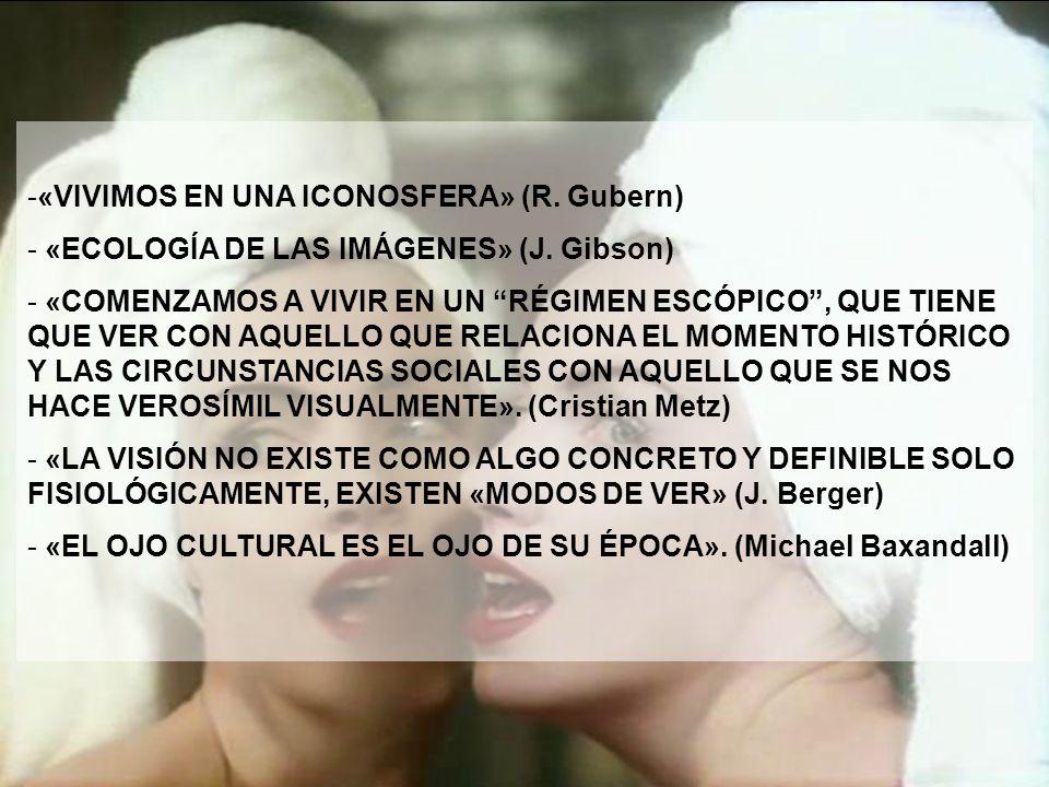 -«VIVIMOS EN UNA ICONOSFERA» (R. Gubern) - «ECOLOGÍA DE LAS IMÁGENES» (J. Gibson) - «COMENZAMOS A VIVIR EN UN RÉGIMEN ESCÓPICO, QUE TIENE QUE VER CON
