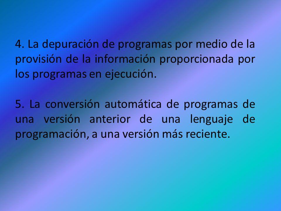 4. La depuración de programas por medio de la provisión de la información proporcionada por los programas en ejecución. 5. La conversión automática de