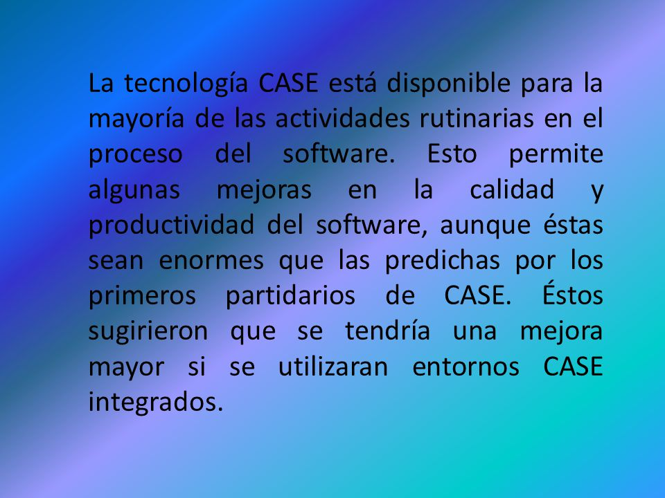 La tecnología CASE está disponible para la mayoría de las actividades rutinarias en el proceso del software. Esto permite algunas mejoras en la calida