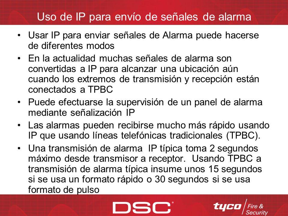 Uso de IP para envío de señales de alarma Usar IP para enviar señales de Alarma puede hacerse de diferentes modos En la actualidad muchas señales de alarma son convertidas a IP para alcanzar una ubicación aún cuando los extremos de transmisión y recepción están conectados a TPBC Puede efectuarse la supervisión de un panel de alarma mediante señalización IP Las alarmas pueden recibirse mucho más rápido usando IP que usando líneas telefónicas tradicionales (TPBC).