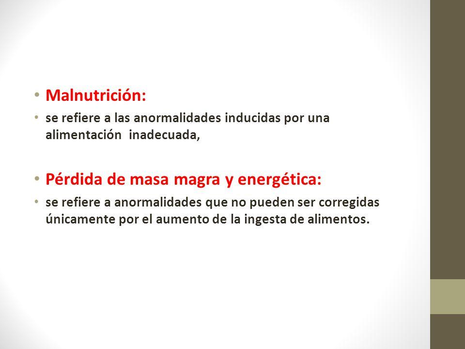 Malnutrición: se refiere a las anormalidades inducidas por una alimentación inadecuada, Pérdida de masa magra y energética: se refiere a anormalidades que no pueden ser corregidas únicamente por el aumento de la ingesta de alimentos.