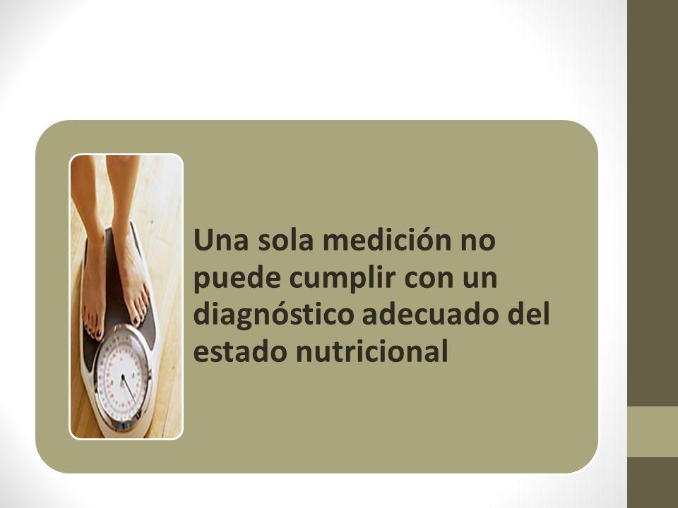 Una sola medición no puede cumplir con un diagnóstico adecuado del estado nutricional