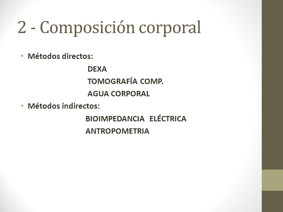 2 - Composición corporal Métodos directos: DEXA TOMOGRAFÍA COMP.