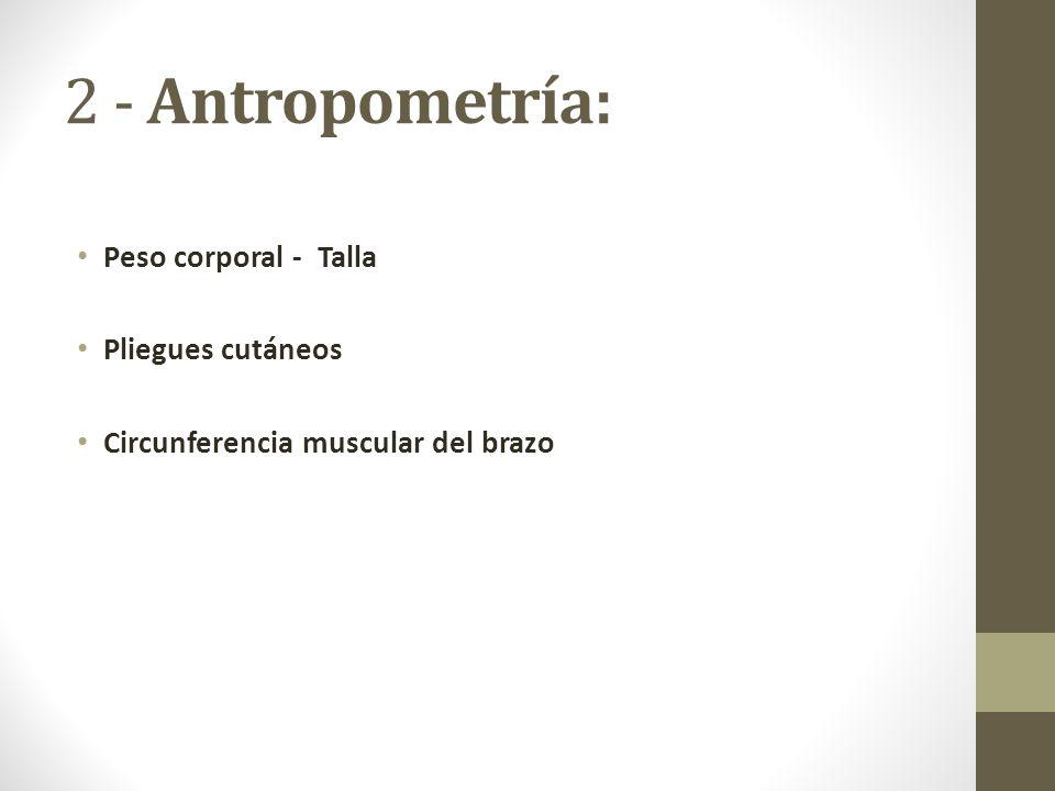 2 - Antropometría: Peso corporal - Talla Pliegues cutáneos Circunferencia muscular del brazo