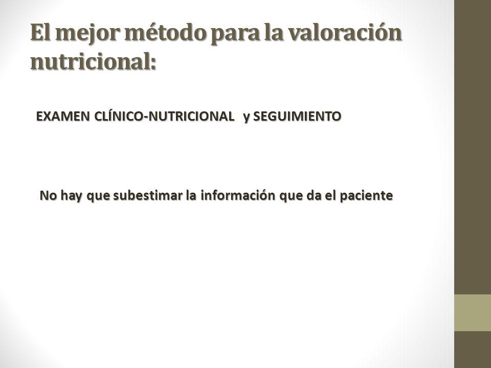 El mejor método para la valoración nutricional: EXAMEN CLÍNICO-NUTRICIONAL y SEGUIMIENTO No hay que subestimar la información que da el paciente No hay que subestimar la información que da el paciente