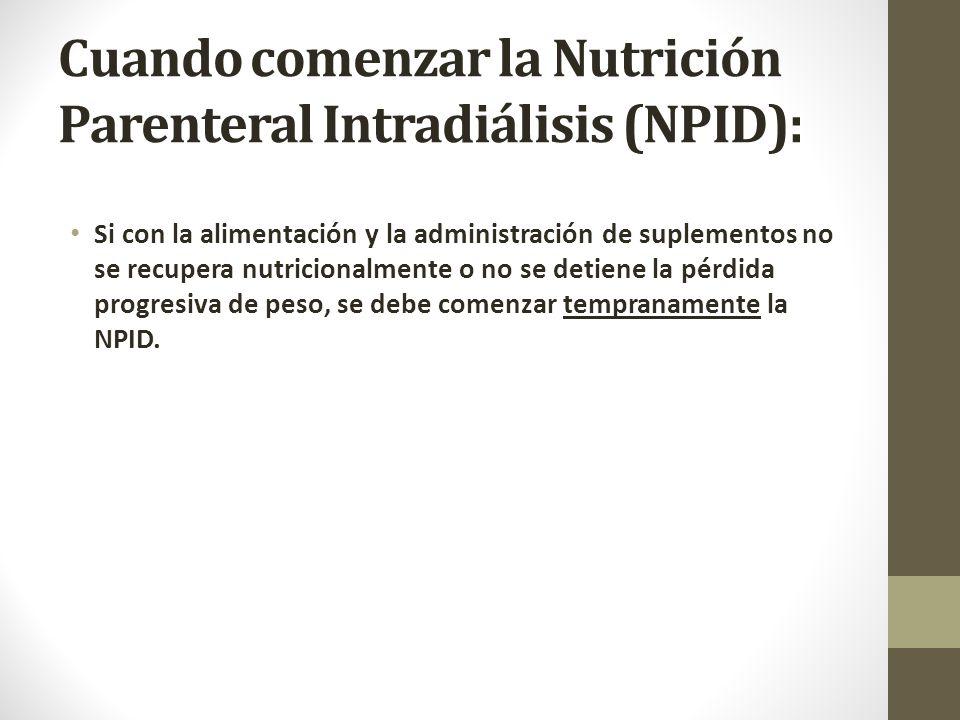 Cuando comenzar la Nutrición Parenteral Intradiálisis (NPID): Si con la alimentación y la administración de suplementos no se recupera nutricionalmente o no se detiene la pérdida progresiva de peso, se debe comenzar tempranamente la NPID.
