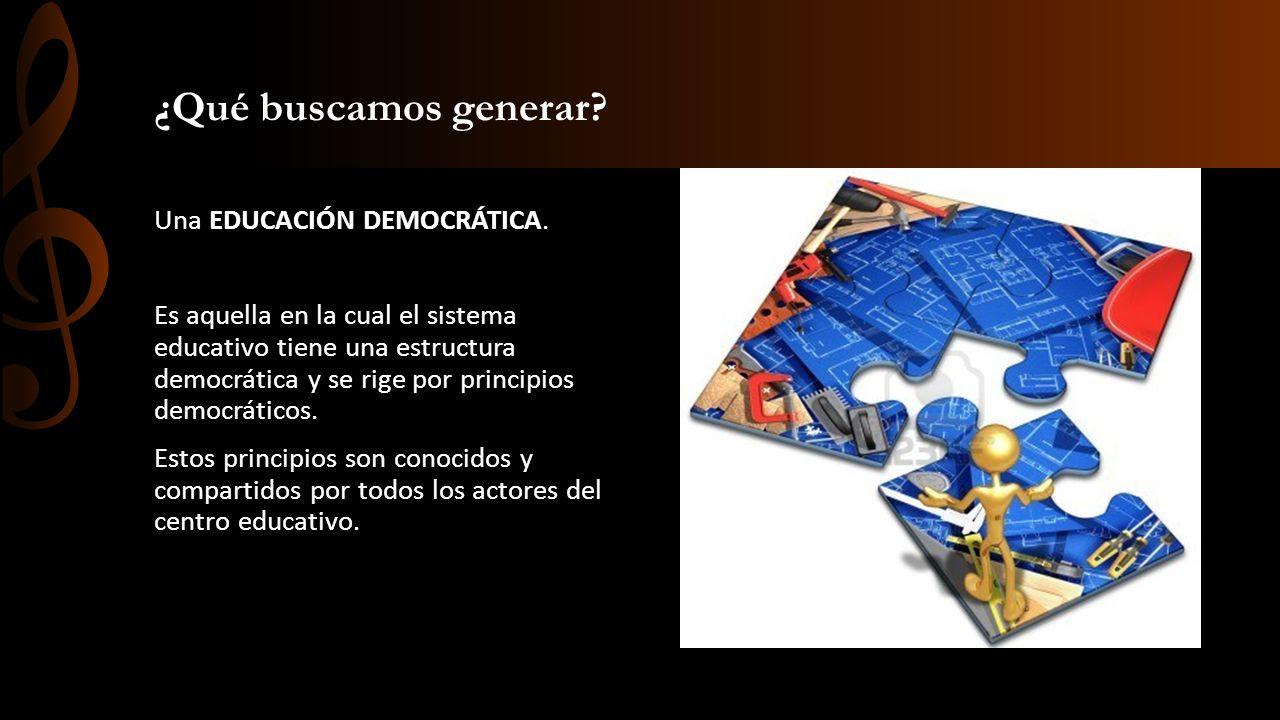 ¿Qué buscamos generar? Una EDUCACIÓN DEMOCRÁTICA. Es aquella en la cual el sistema educativo tiene una estructura democrática y se rige por principios