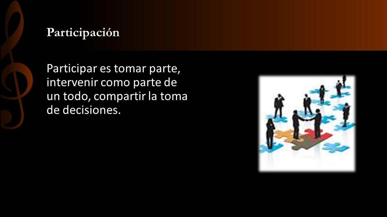 Participación Participar es tomar parte, intervenir como parte de un todo, compartir la toma de decisiones.