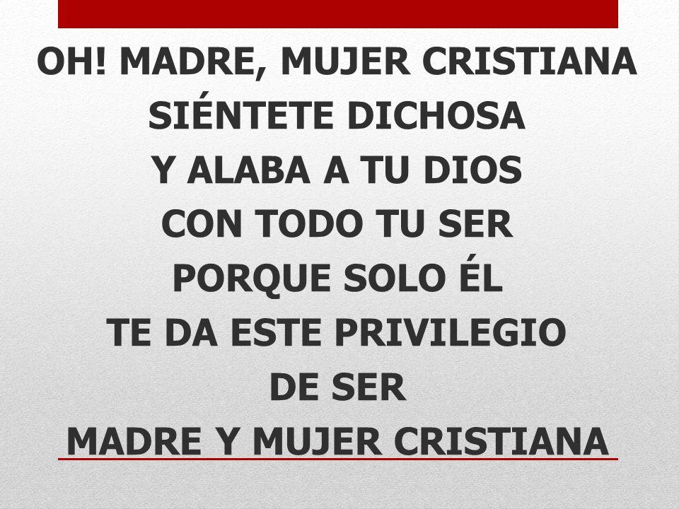 OH! MADRE, MUJER CRISTIANA SIÉNTETE DICHOSA Y ALABA A TU DIOS CON TODO TU SER PORQUE SOLO ÉL TE DA ESTE PRIVILEGIO DE SER MADRE Y MUJER CRISTIANA