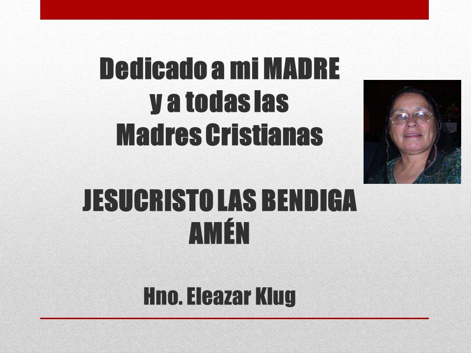 Dedicado a mi MADRE y a todas las Madres Cristianas JESUCRISTO LAS BENDIGA AMÉN Hno. Eleazar Klug