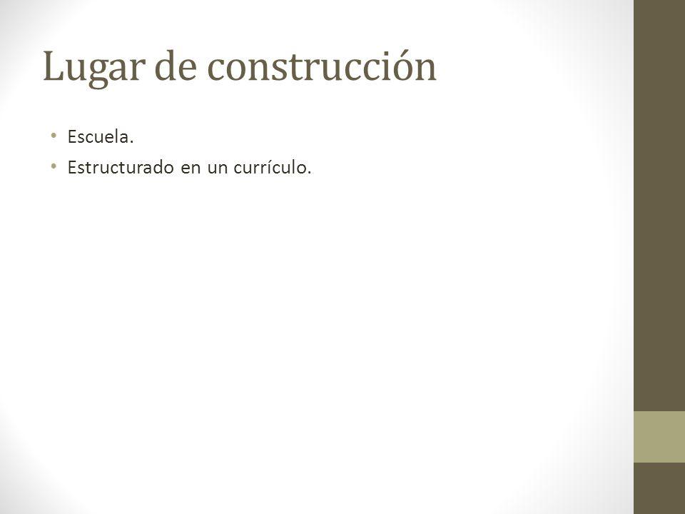 Lugar de construcción Escuela. Estructurado en un currículo.