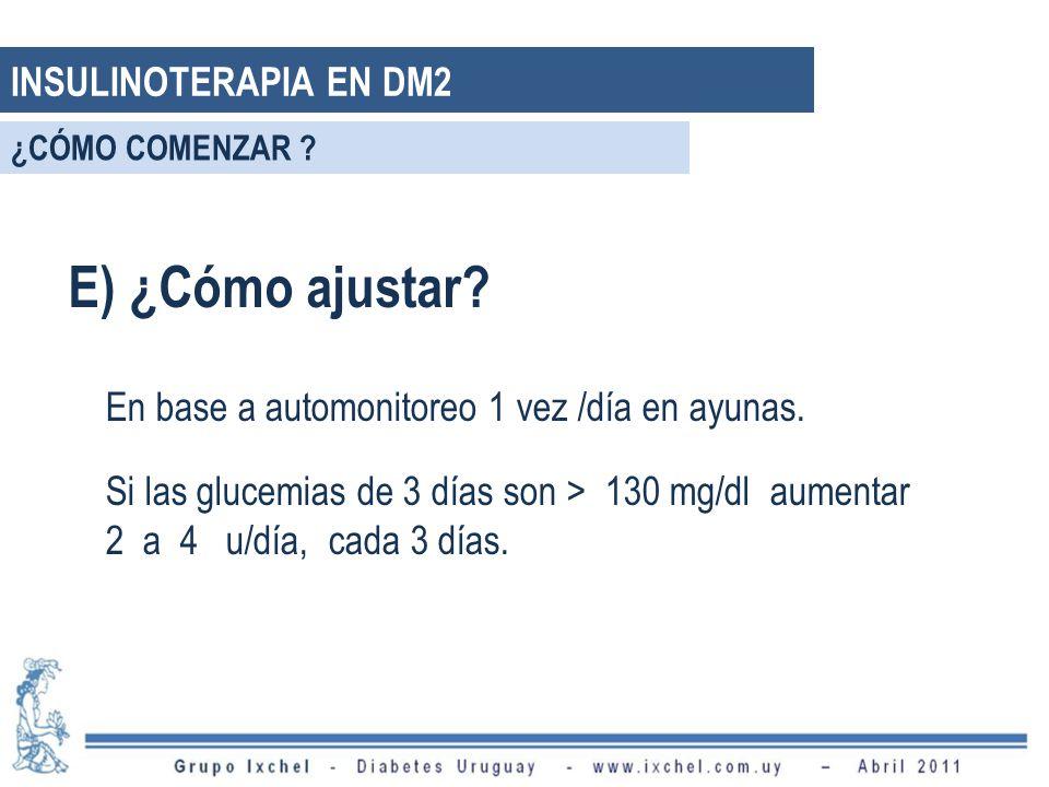 E) ¿Cómo ajustar? En base a automonitoreo 1 vez /día en ayunas. Si las glucemias de 3 días son > 130 mg/dl aumentar 2 a 4 u/día, cada 3 días. INSULINO