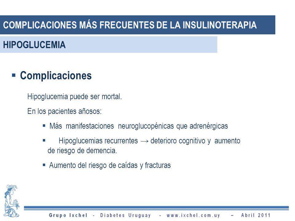 Complicaciones Hipoglucemia puede ser mortal. En los pacientes añosos: Más manifestaciones neuroglucopénicas que adrenérgicas Hipoglucemias recurrente