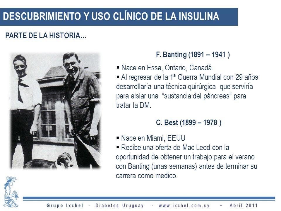 DESCUBRIMIENTO Y USO CLÍNICO DE LA INSULINA F. Banting (1891 – 1941 ) Nace en Essa, Ontario, Canadá. Al regresar de la 1ª Guerra Mundial con 29 años d