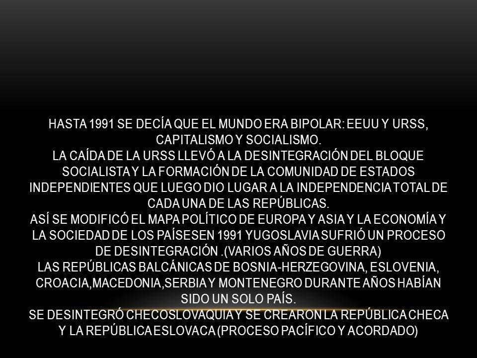 HASTA 1991 SE DECÍA QUE EL MUNDO ERA BIPOLAR: EEUU Y URSS, CAPITALISMO Y SOCIALISMO. LA CAÍDA DE LA URSS LLEVÓ A LA DESINTEGRACIÓN DEL BLOQUE SOCIALIS