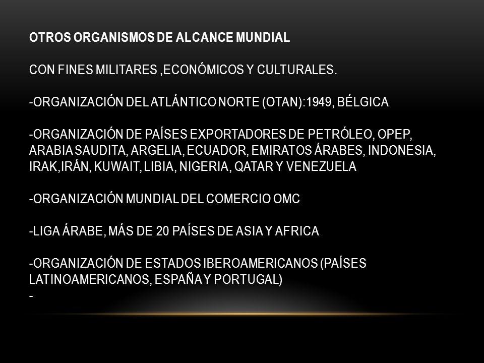 OTROS ORGANISMOS DE ALCANCE MUNDIAL CON FINES MILITARES,ECONÓMICOS Y CULTURALES. -ORGANIZACIÓN DEL ATLÁNTICO NORTE (OTAN):1949, BÉLGICA -ORGANIZACIÓN
