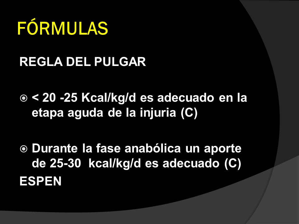 FÓRMULAS REGLA DEL PULGAR < 20 -25 Kcal/kg/d es adecuado en la etapa aguda de la injuria (C) Durante la fase anabólica un aporte de 25-30 kcal/kg/d es