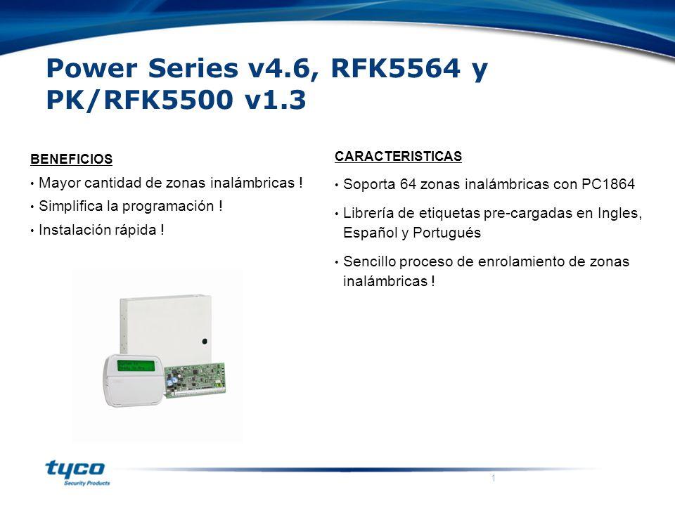 1 Power Series v4.6, RFK5564 y PK/RFK5500 v1.3 CARACTERISTICAS Soporta 64 zonas inalámbricas con PC1864 Librería de etiquetas pre-cargadas en Ingles, Español y Portugués Sencillo proceso de enrolamiento de zonas inalámbricas .