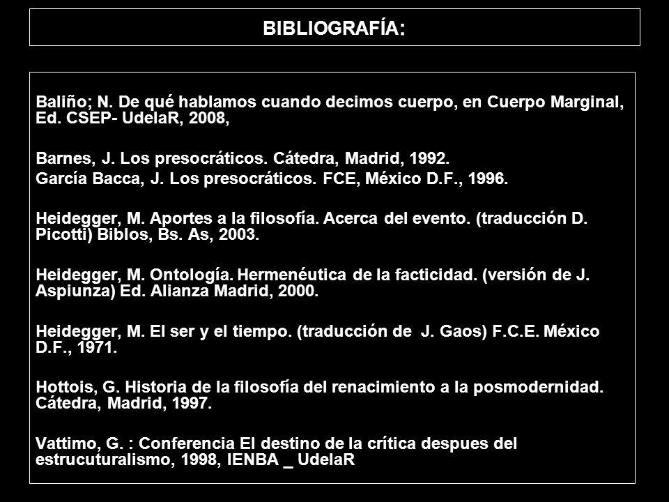 BIBLIOGRAFÍA : Baliño; N. De qué hablamos cuando decimos cuerpo, en Cuerpo Marginal, Ed. CSEP- UdelaR, 2008, Barnes, J. Los presocráticos. Cátedra, Ma