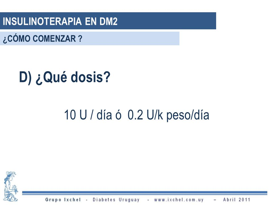 D) ¿Qué dosis? 10 U / día ó 0.2 U/k peso/día INSULINOTERAPIA EN DM2 ¿CÓMO COMENZAR ?