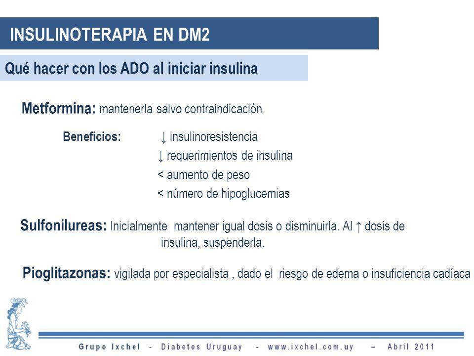 Qué hacer con los ADO al iniciar insulina Metformina: mantenerla salvo contraindicación Beneficios: insulinoresistencia requerimientos de insulina < aumento de peso < número de hipoglucemias Sulfonilureas: Inicialmente mantener igual dosis o disminuirla.
