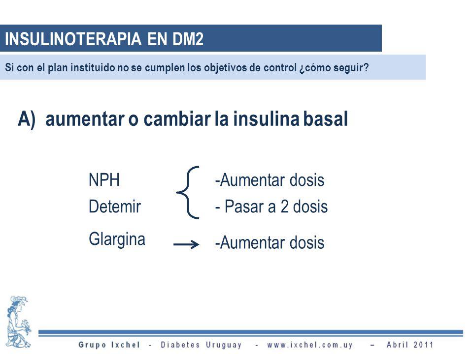 A) aumentar o cambiar la insulina basal NPH Detemir -Aumentar dosis - Pasar a 2 dosis Glargina -Aumentar dosis Si con el plan instituido no se cumplen los objetivos de control ¿cómo seguir.