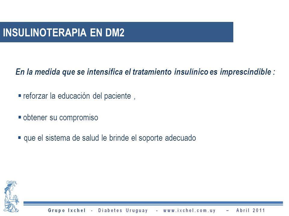 En la medida que se intensifica el tratamiento insulínico es imprescindible : obtener su compromiso reforzar la educación del paciente, que el sistema de salud le brinde el soporte adecuado INSULINOTERAPIA EN DM2
