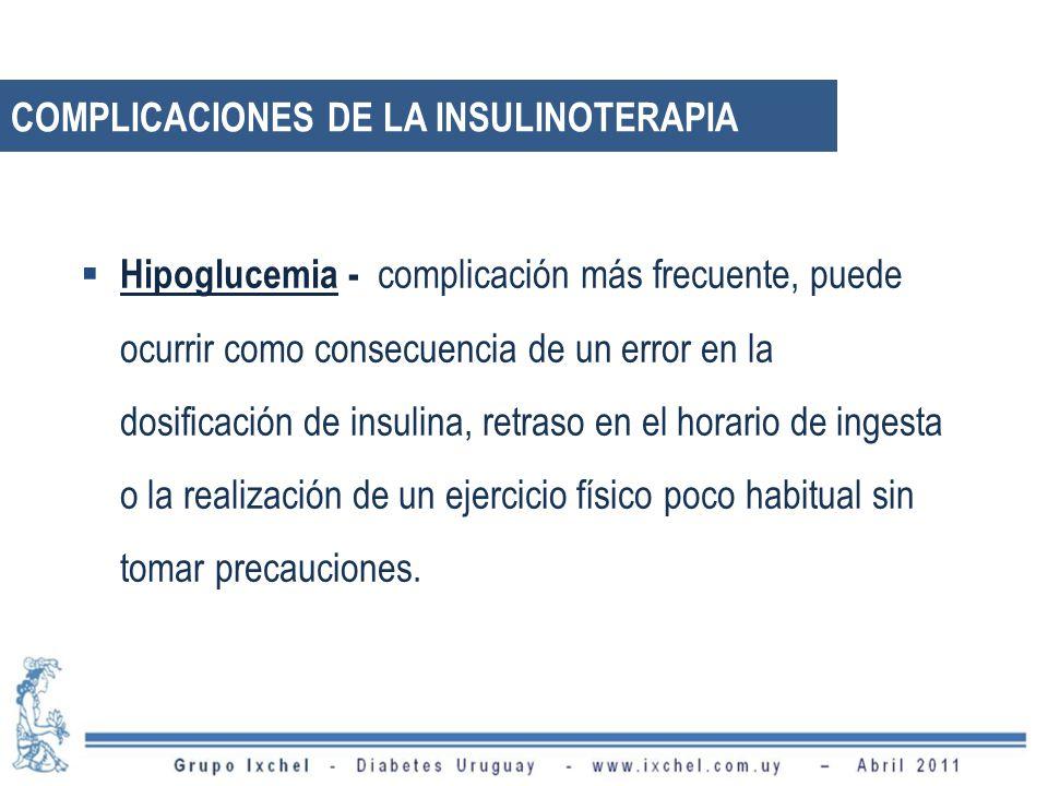 COMPLICACIONES DE LA INSULINOTERAPIA Hipoglucemia - complicación más frecuente, puede ocurrir como consecuencia de un error en la dosificación de insulina, retraso en el horario de ingesta o la realización de un ejercicio físico poco habitual sin tomar precauciones.