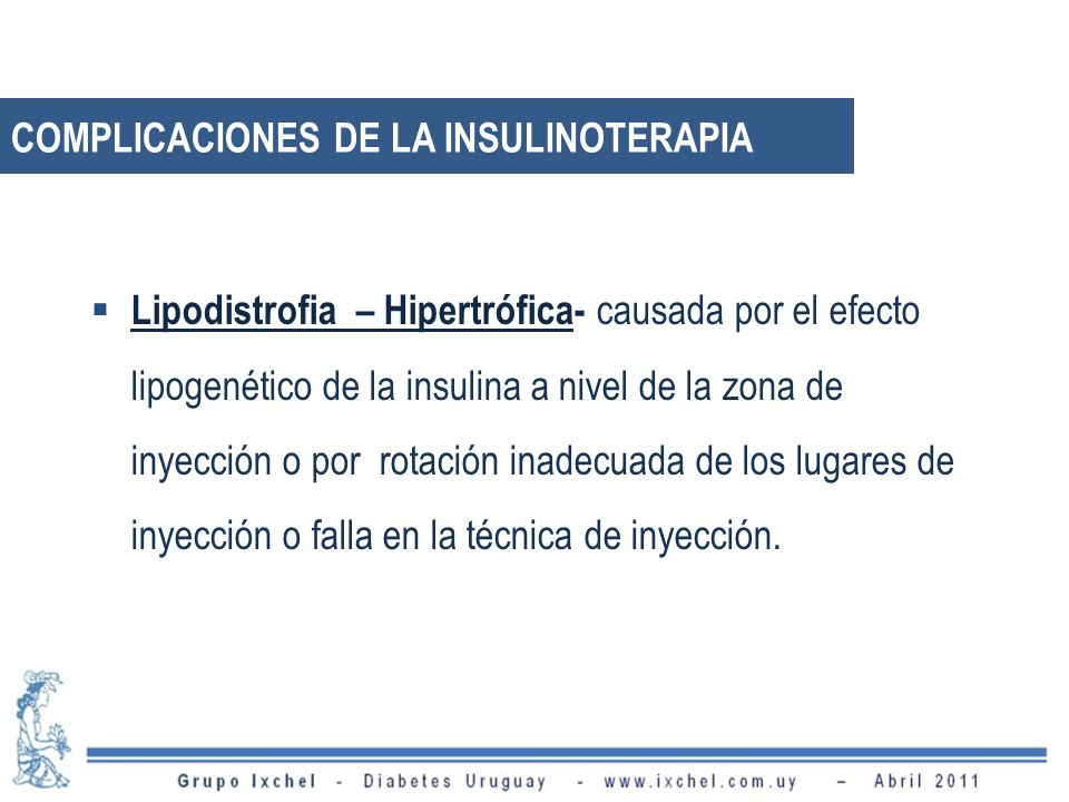 Lipodistrofia – Hipertrófica- causada por el efecto lipogenético de la insulina a nivel de la zona de inyección o por rotación inadecuada de los lugares de inyección o falla en la técnica de inyección.