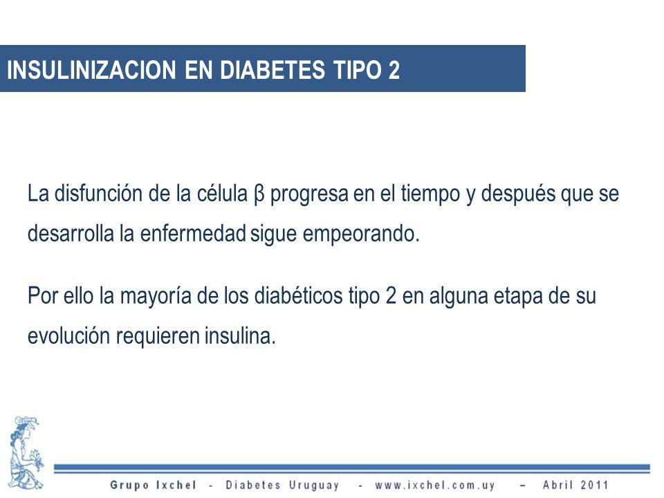 INSULINIZACION EN DIABETES TIPO 2 La disfunción de la célula β progresa en el tiempo y después que se desarrolla la enfermedad sigue empeorando. Por e