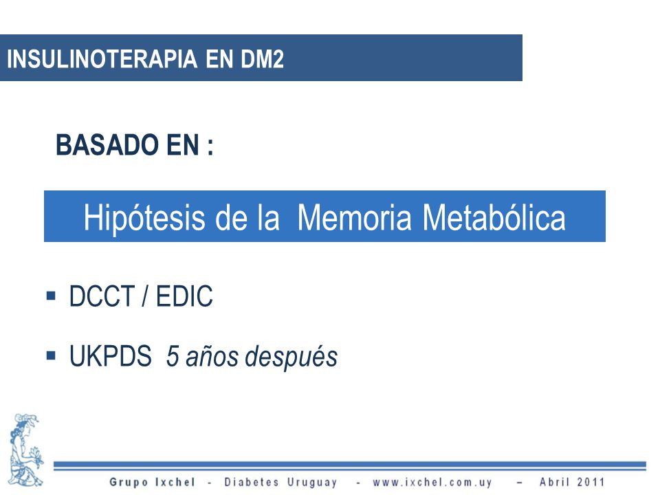 Hipótesis de la Memoria Metabólica DCCT / EDIC UKPDS 5 años después BASADO EN : INSULINOTERAPIA EN DM2