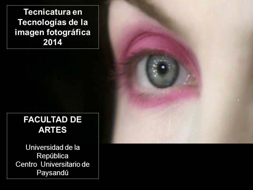 FACULTAD DE ARTES Universidad de la República Centro Universitario de Paysandú Tecnicatura en Tecnologías de la imagen fotográfica 2014