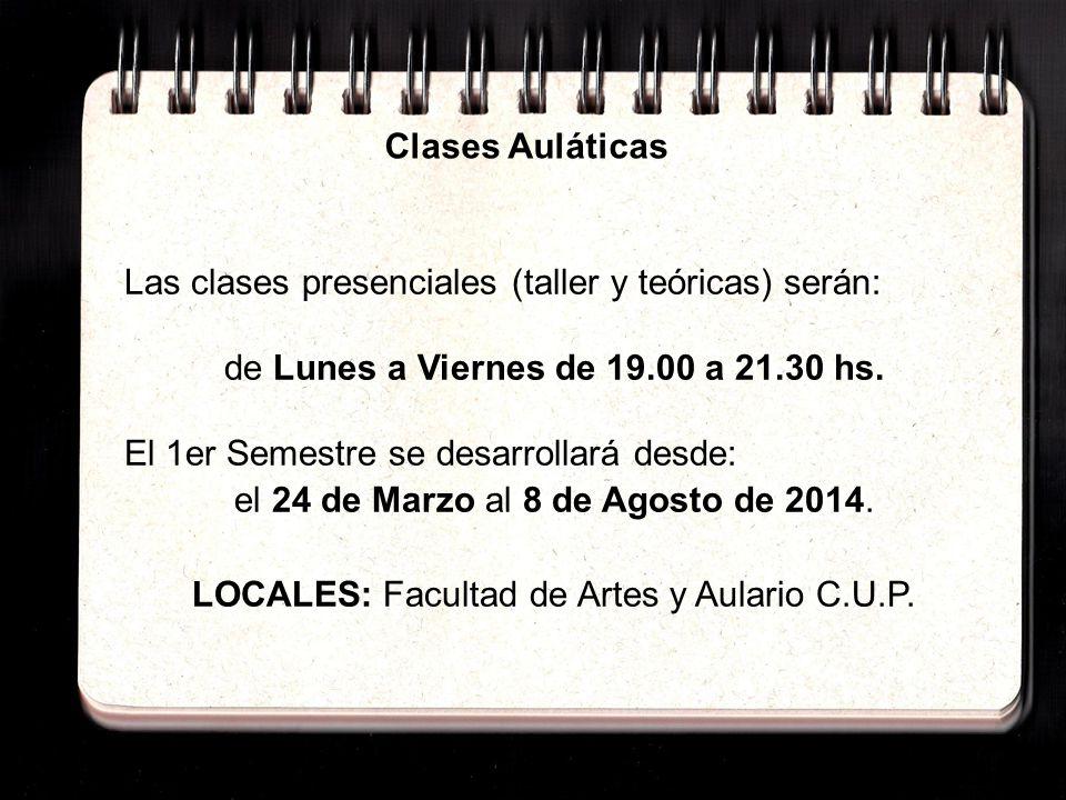5: Clases Auláticasy horarios Las clases presenciales (taller y teóricas) serán: de Lunes a Viernes de 19.00 a 21.30 hs. El 1er Semestre se desarrolla