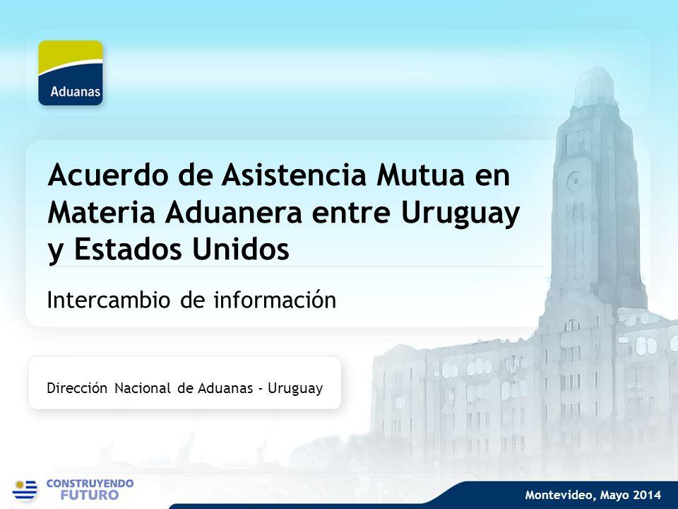 Acuerdo de Asistencia Mutua en Materia Aduanera entre Uruguay y Estados Unidos Intercambio de información Dirección Nacional de Aduanas - Uruguay Mont