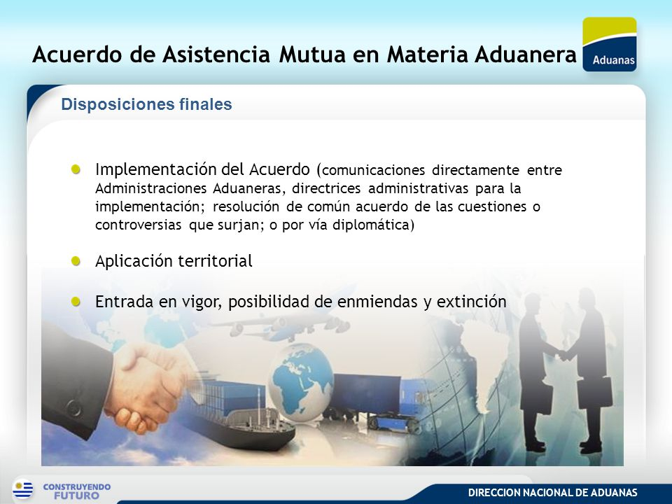 DIRECCION NACIONAL DE ADUANAS Acuerdo de Asistencia Mutua en Materia Aduanera Implementación del Acuerdo ( comunicaciones directamente entre Administr