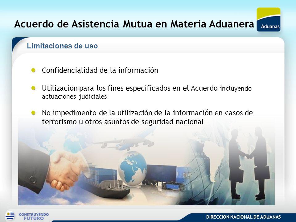 DIRECCION NACIONAL DE ADUANAS Acuerdo de Asistencia Mutua en Materia Aduanera Confidencialidad de la información Utilización para los fines especifica