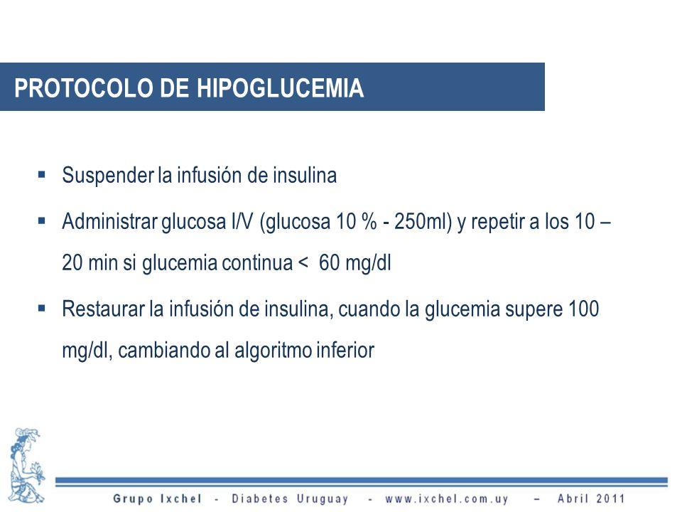 PROTOCOLO DE HIPOGLUCEMIA Suspender la infusión de insulina Administrar glucosa I/V (glucosa 10 % - 250ml) y repetir a los 10 – 20 min si glucemia continua < 60 mg/dl Restaurar la infusión de insulina, cuando la glucemia supere 100 mg/dl, cambiando al algoritmo inferior