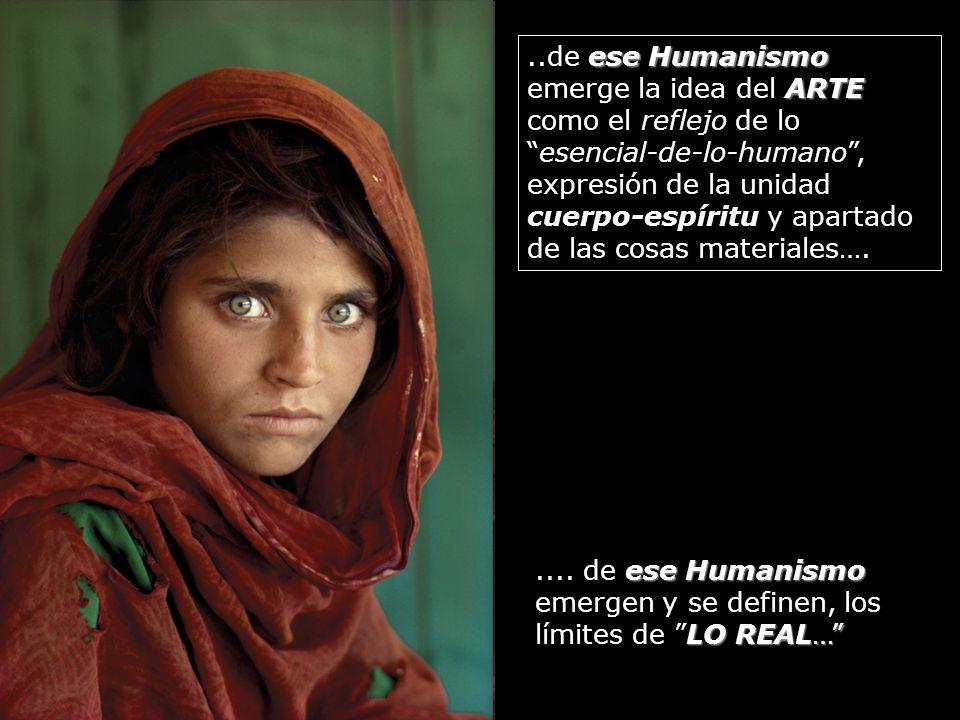 ese Humanismo ARTE..de ese Humanismo emerge la idea del ARTE como el reflejo de loesencial-de-lo-humano, expresión de la unidad cuerpo-espíritu y apartado de las cosas materiales….