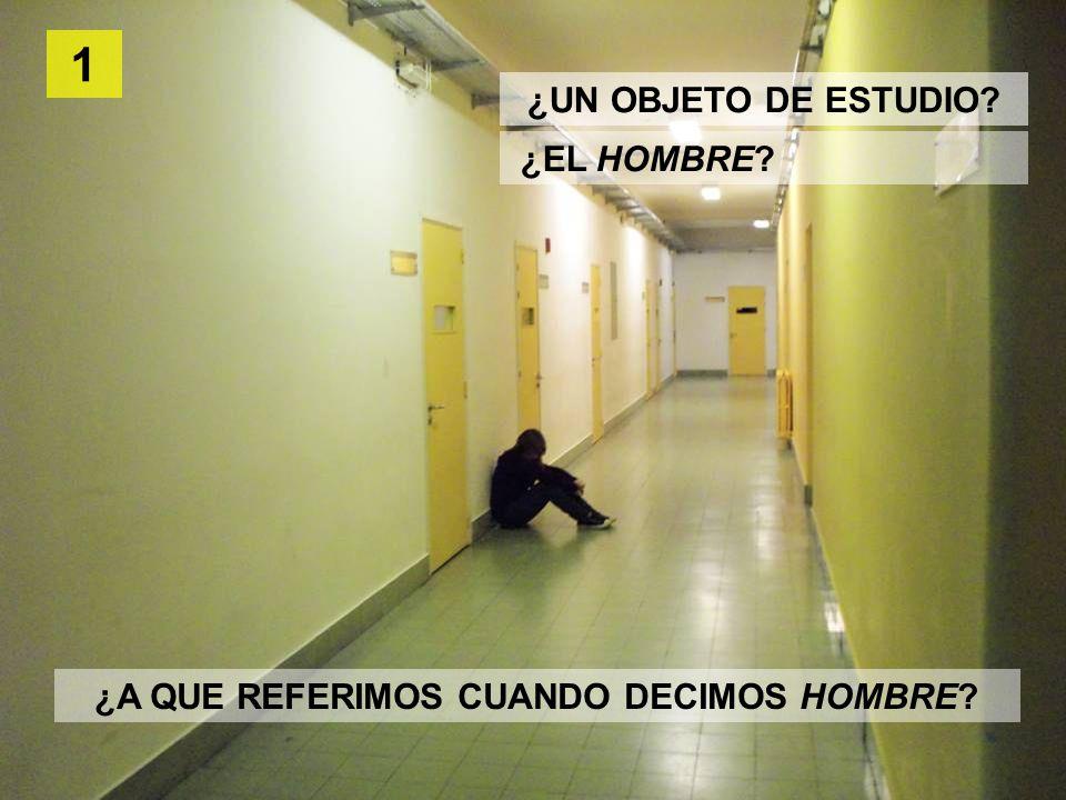 ¿EL HOMBRE 1 ¿A QUE REFERIMOS CUANDO DECIMOS HOMBRE ¿UN OBJETO DE ESTUDIO