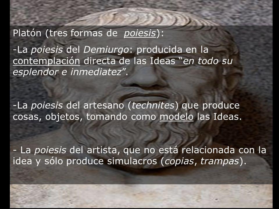 Platón (tres formas de poiesis): -La poiesis del Demiurgo: producida en la contemplación directa de las Ideas en todo su esplendor e inmediatez. -La p