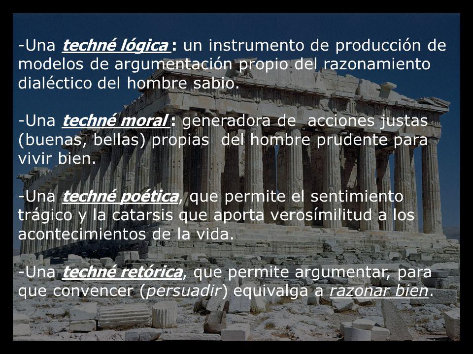 -Una techné lógica : un instrumento de producción de modelos de argumentación propio del razonamiento dialéctico del hombre sabio. -Una techné moral :