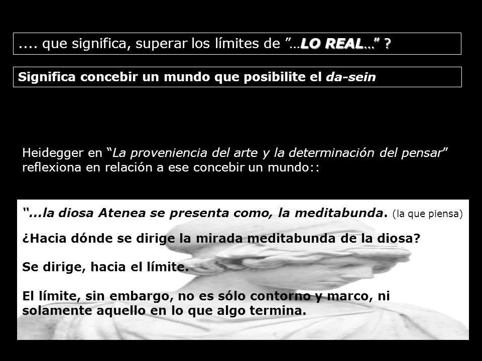 Significa concebir un mundo que posibilite el da-sein LO REAL… ?.... que significa, superar los límites de …LO REAL… ? (ser-ahí, ser-en-el-mundo) Heid