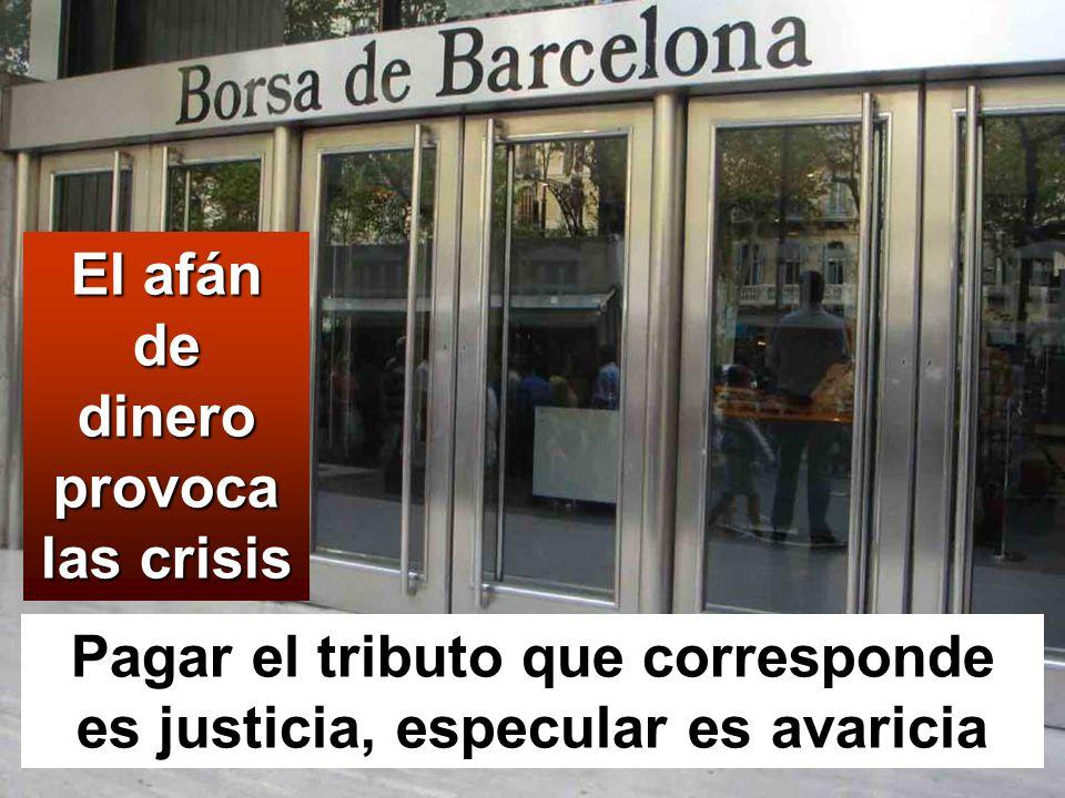 El afán de dinero provoca las crisis Pagar el tributo que corresponde es justicia, especular es avaricia