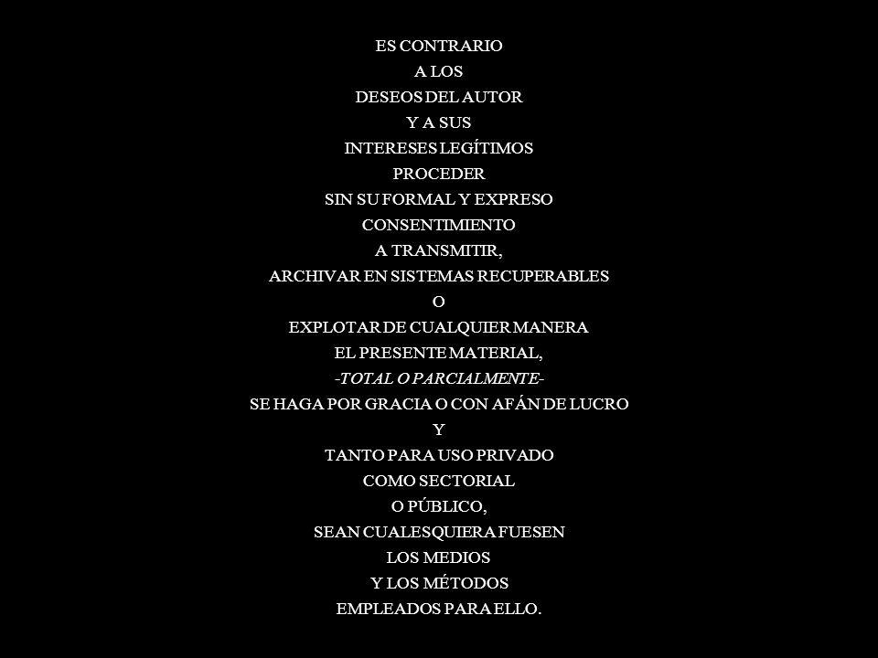 111 ES CONTRARIO A LOS DESEOS DEL AUTOR Y A SUS INTERESES LEGÍTIMOS PROCEDER SIN SU FORMAL Y EXPRESO CONSENTIMIENTO A TRANSMITIR, ARCHIVAR EN SISTEMAS RECUPERABLES O EXPLOTAR DE CUALQUIER MANERA EL PRESENTE MATERIAL, -TOTAL O PARCIALMENTE- SE HAGA POR GRACIA O CON AFÁN DE LUCRO Y TANTO PARA USO PRIVADO COMO SECTORIAL O PÚBLICO, SEAN CUALESQUIERA FUESEN LOS MEDIOS Y LOS MÉTODOS EMPLEADOS PARA ELLO.