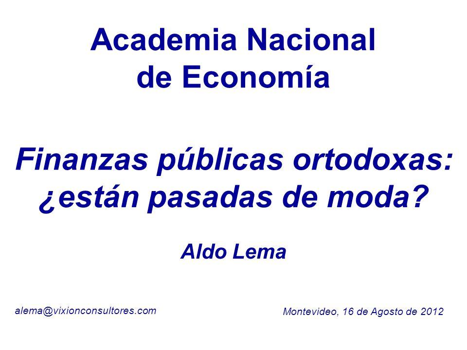 Academia Nacional de Economía Montevideo, 16 de Agosto de 2012 alema@vixionconsultores.com Aldo Lema Finanzas públicas ortodoxas: ¿están pasadas de mo