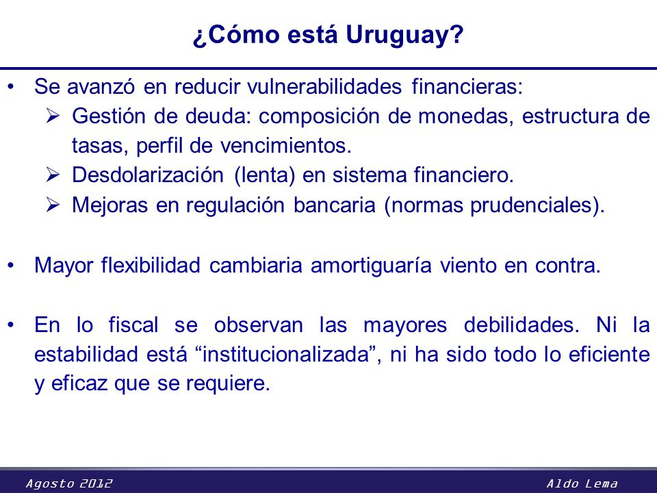 Agosto 2012Aldo Lema ¿Cómo está Uruguay? Se avanzó en reducir vulnerabilidades financieras: Gestión de deuda: composición de monedas, estructura de ta
