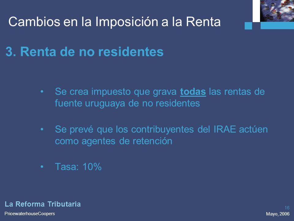 PricewaterhouseCoopers Mayo, 2006 16 La Reforma Tributaria 3.Renta de no residentes Se crea impuesto que grava todas las rentas de fuente uruguaya de